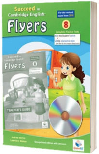 Cambridge YLE. Succeed in A2 FLYERS 2018. Format 8 Practice Tests. Teachers Edition with CD and Teachers Guide