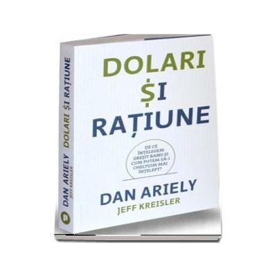 Dolari si ratiune. De ce intelegem gresit banii si cum putem sa-i cheltuim mai intelept?