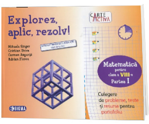 Explorez, aplic, rezolv! Culegere de probleme, teste si resurse pentru portofoliu, clasa a VIII-a, partea I