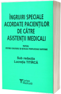 Ingrijiri speciale acordate pacientilor de catre asistentii medicali (Manual pentru colegiile si scolile postliceale sanitare)