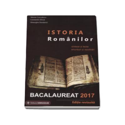 Istoria Romanilor bacalaureat 2017. Sinteze si teste, enunturi si rezolvari - Editie revizuita