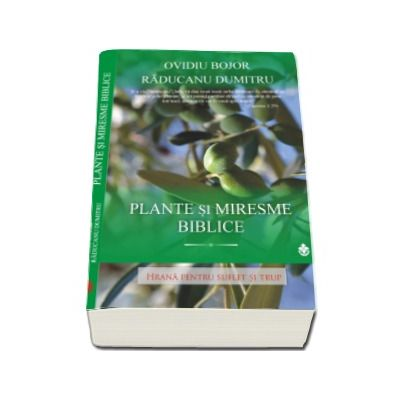 Plante si Miresme Biblice - Hrana pentru Suflet si Trup (Ovidiu Bojor)