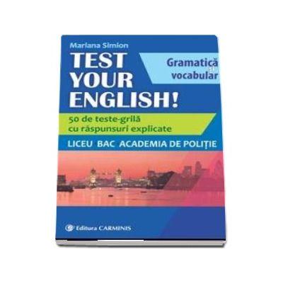 TEST YOUR ENGLISH! Gramatica si vocabular. 50 de teste grila cu raspunsuri explicate. Liceu, BAC, Academia de Politie. - Mariana Simion