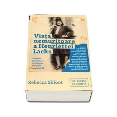 Viata nemuritoare a Henriettei Lacks. Povestea femeii care a schimbat medicina secolului XX -  Rebecca Skloot